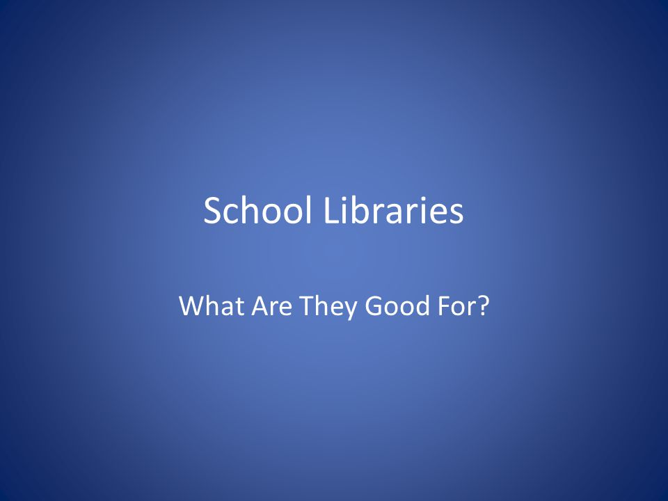 School Libraries What Are They Good For