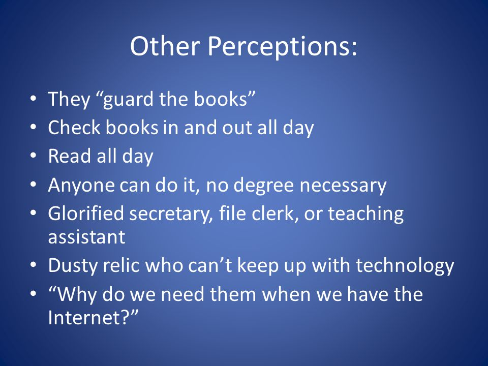 Other Perceptions: They guard the books Check books in and out all day Read all day Anyone can do it, no degree necessary Glorified secretary, file clerk, or teaching assistant Dusty relic who can't keep up with technology Why do we need them when we have the Internet