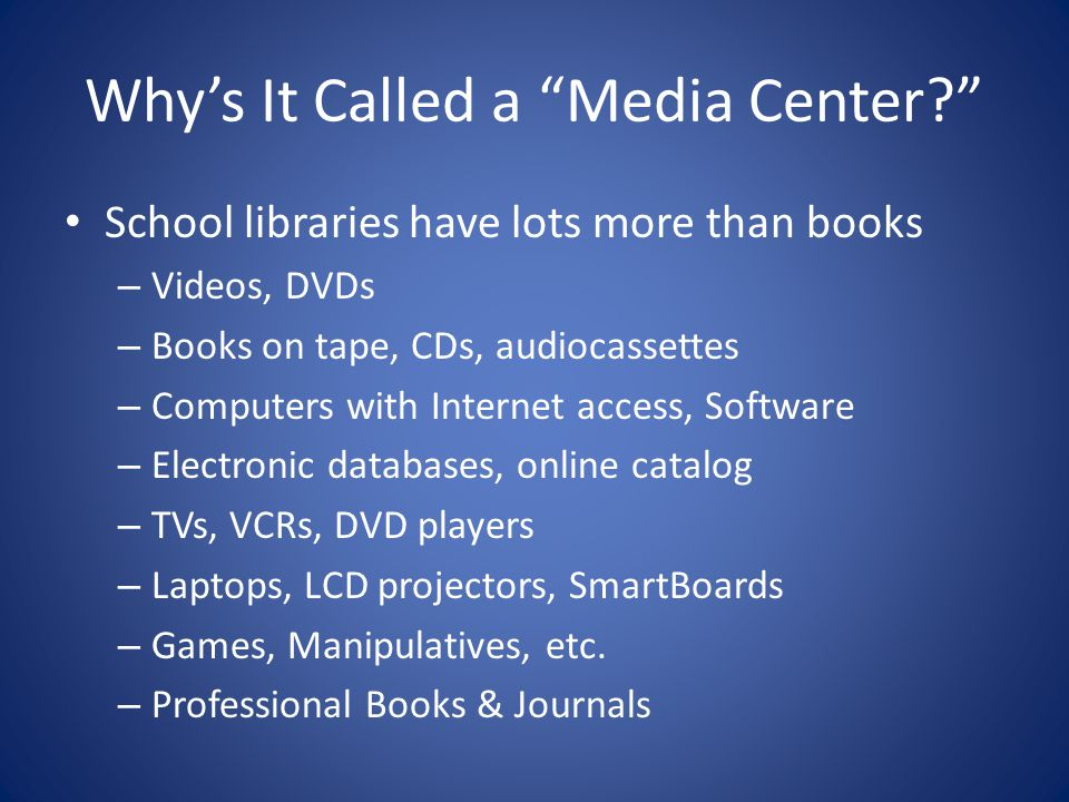 Why's It Called a Media Center School libraries have lots more than books – Videos, DVDs – Books on tape, CDs, audiocassettes – Computers with Internet access, Software – Electronic databases, online catalog – TVs, VCRs, DVD players – Laptops, LCD projectors, SmartBoards – Games, Manipulatives, etc.