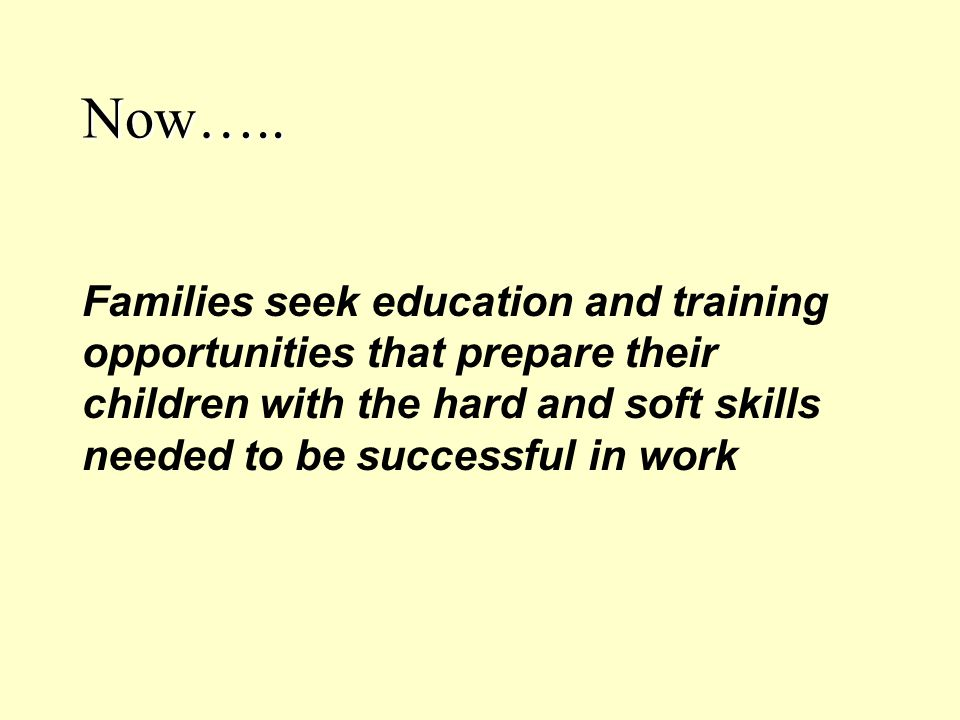 Now….. Families seek education and training opportunities that prepare their children with the hard and soft skills needed to be successful in work