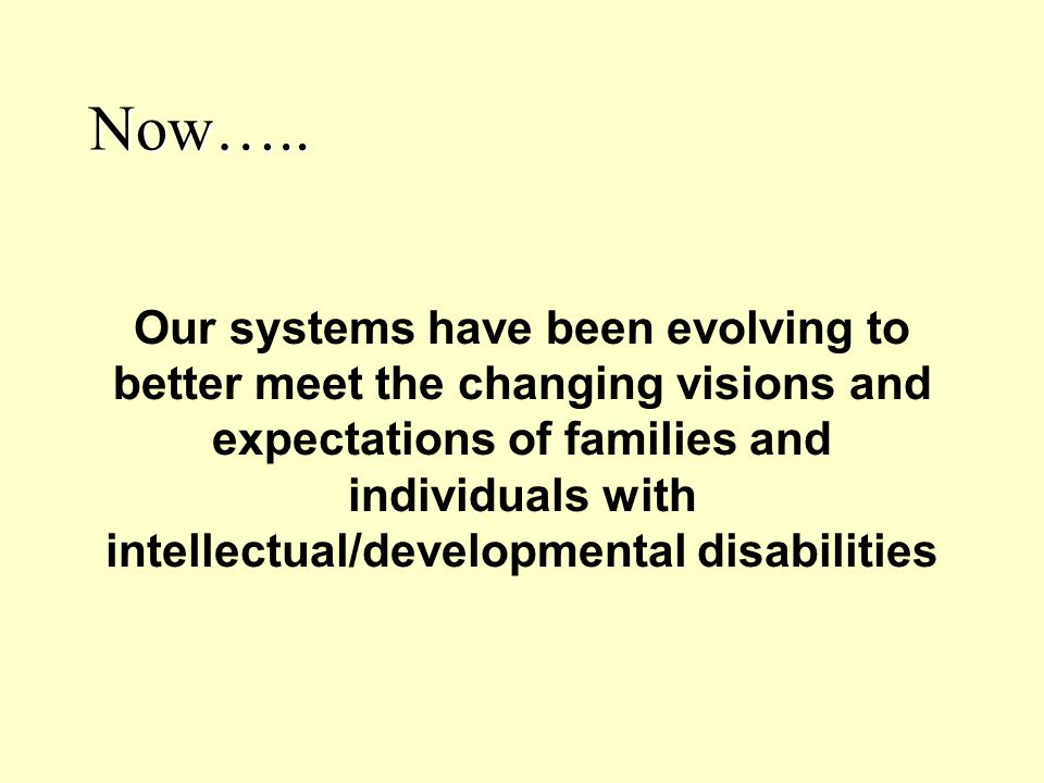Now….. Our systems have been evolving to better meet the changing visions and expectations of families and individuals with intellectual/developmental