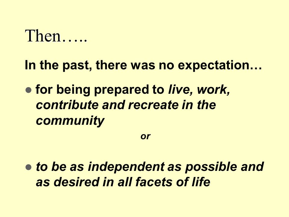 Then….. In the past, there was no expectation… for being prepared to live, work, contribute and recreate in the community or to be as independent as p