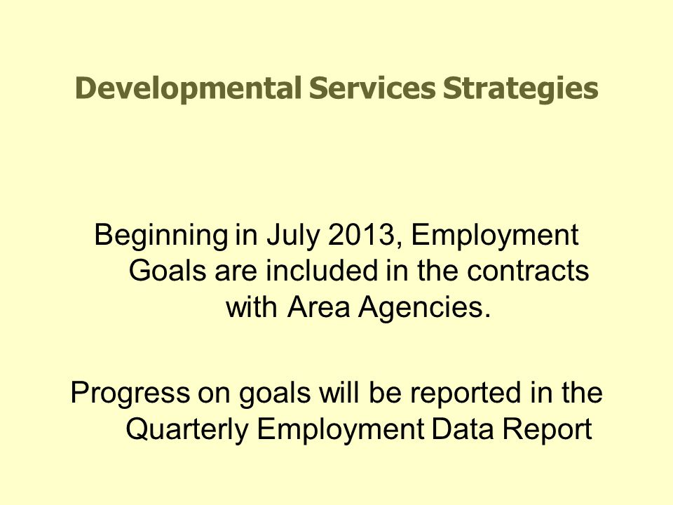 Developmental Services Strategies Beginning in July 2013, Employment Goals are included in the contracts with Area Agencies. Progress on goals will be