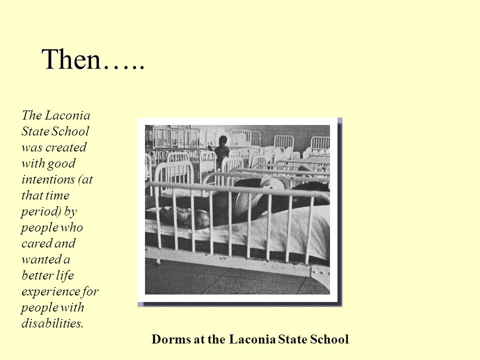 Then….. Dorms at the Laconia State School The Laconia State School was created with good intentions (at that time period) by people who cared and want