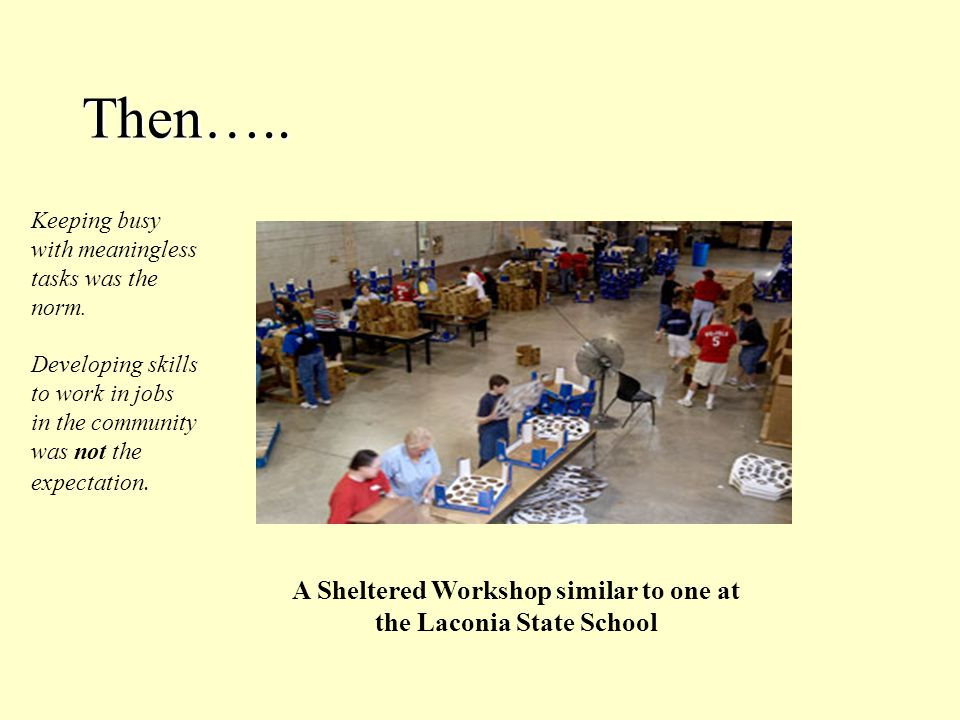 Then….. A Sheltered Workshop similar to one at the Laconia State School Keeping busy with meaningless tasks was the norm. Developing skills to work in