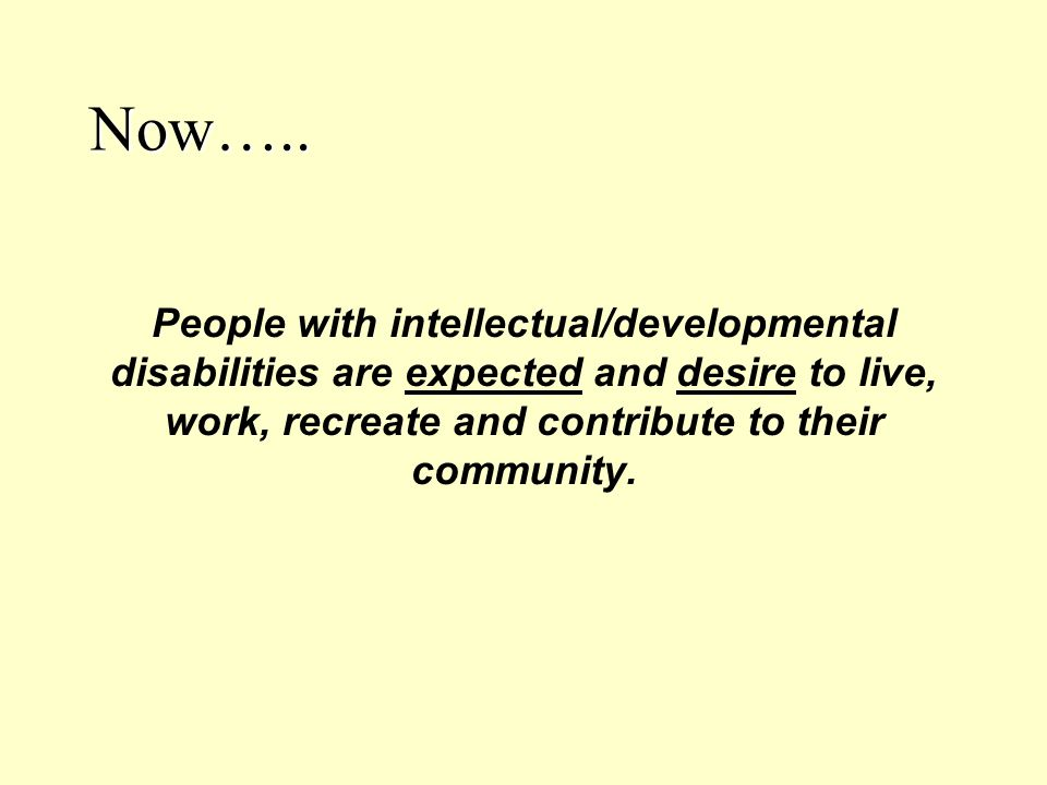 Now….. People with intellectual/developmental disabilities are expected and desire to live, work, recreate and contribute to their community.