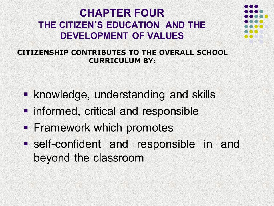 CHAPTER FOUR THE CITIZEN´S EDUCATION AND THE DEVELOPMENT OF VALUES  knowledge, understanding and skills  informed, critical and responsible  Framew