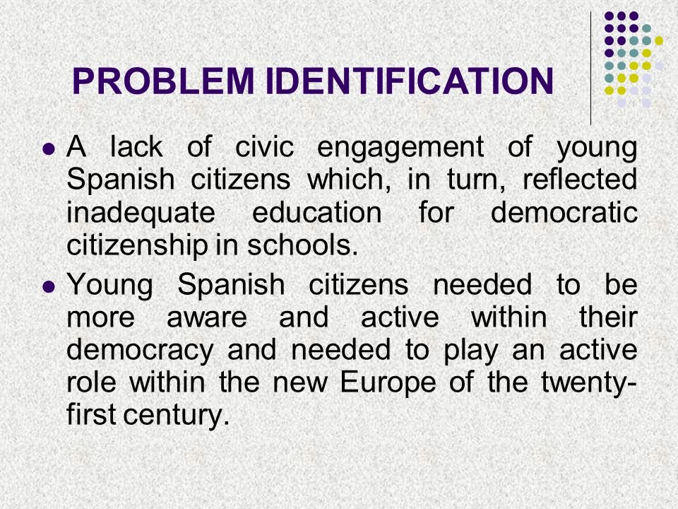 PROBLEM IDENTIFICATION A lack of civic engagement of young Spanish citizens which, in turn, reflected inadequate education for democratic citizenship