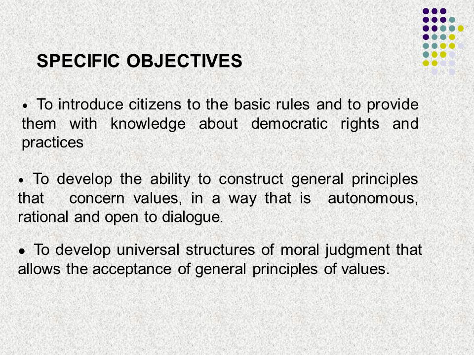SPECIFIC OBJECTIVES To introduce citizens to the basic rules and to provide them with knowledge about democratic rights and practices To develop the a