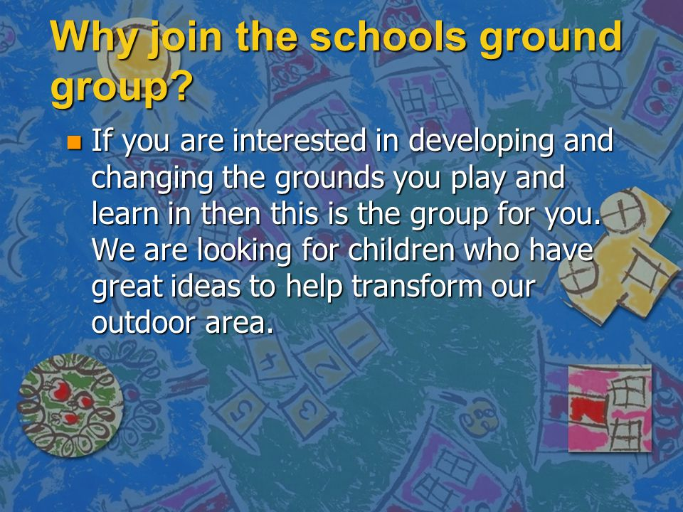Why join the schools ground group? n If you are interested in developing and changing the grounds you play and learn in then this is the group for you
