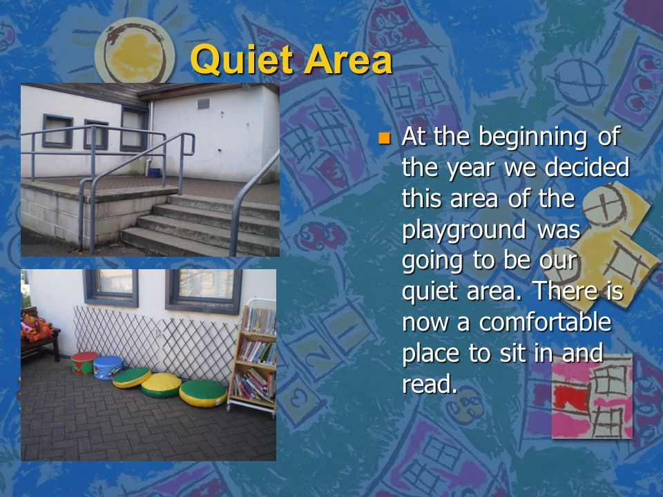 Quiet Area n At the beginning of the year we decided this area of the playground was going to be our quiet area. There is now a comfortable place to s