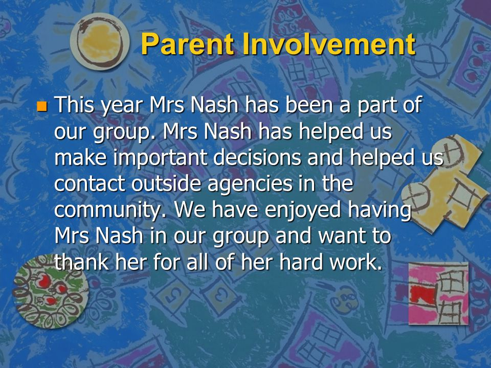Parent Involvement n This year Mrs Nash has been a part of our group. Mrs Nash has helped us make important decisions and helped us contact outside ag