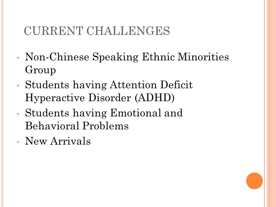 CURRENT CHALLENGES Non-Chinese Speaking Ethnic Minorities Group Students having Attention Deficit Hyperactive Disorder (ADHD) Students having Emotiona