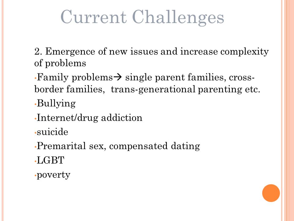 2. Emergence of new issues and increase complexity of problems Family problems  single parent families, cross- border families, trans-generational pa
