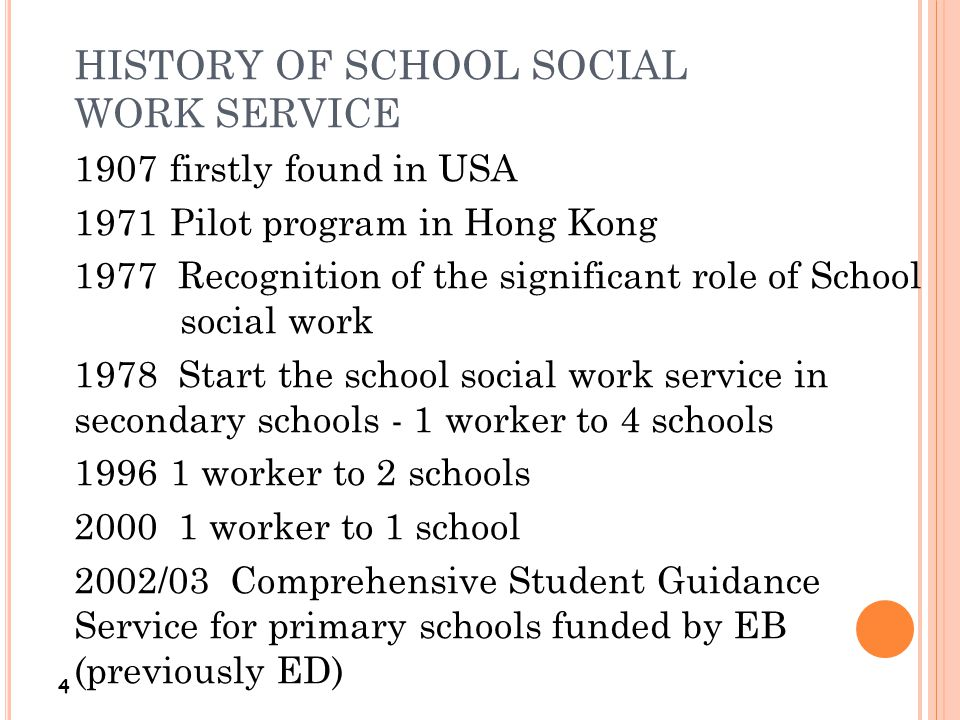 HISTORY OF SCHOOL SOCIAL WORK SERVICE 4 1907firstly found in USA 1971Pilot program in Hong Kong 1977 Recognition of the significant role of School soc