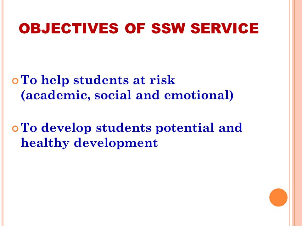 OBJECTIVES OF SSW SERVICE To help students at risk (academic, social and emotional) To develop students potential and healthy development