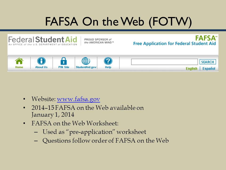 FAFSA On the Web (FOTW) Website: www.fafsa.govwww.fafsa.gov 2014–15 FAFSA on the Web available on January 1, 2014 FAFSA on the Web Worksheet: – Used as pre-application worksheet – Questions follow order of FAFSA on the Web