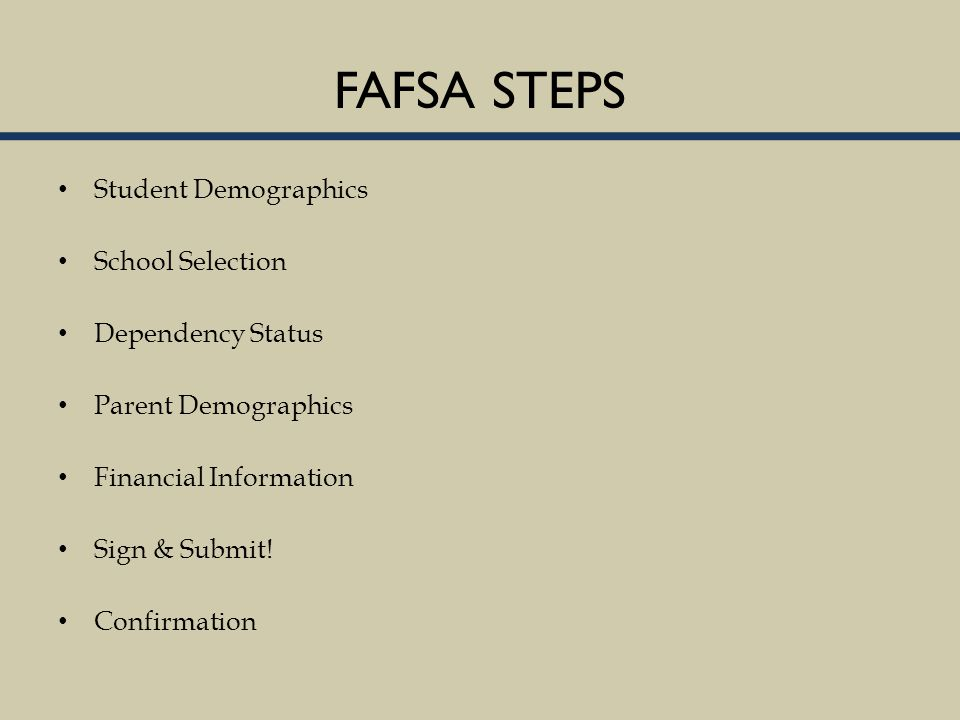 FAFSA STEPS Student Demographics School Selection Dependency Status Parent Demographics Financial Information Sign & Submit.