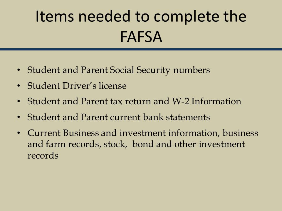 Items needed to complete the FAFSA Student and Parent Social Security numbers Student Driver's license Student and Parent tax return and W-2 Information Student and Parent current bank statements Current Business and investment information, business and farm records, stock, bond and other investment records