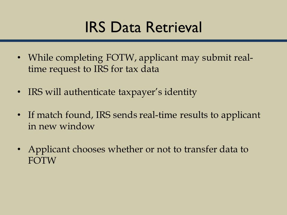 IRS Data Retrieval While completing FOTW, applicant may submit real- time request to IRS for tax data IRS will authenticate taxpayer's identity If match found, IRS sends real-time results to applicant in new window Applicant chooses whether or not to transfer data to FOTW