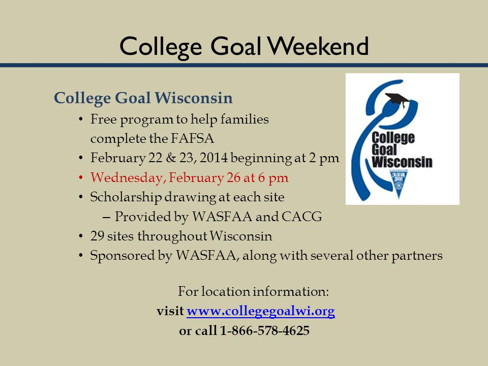 College Goal Weekend College Goal Wisconsin Free program to help families complete the FAFSA February 22 & 23, 2014 beginning at 2 pm Wednesday, February 26 at 6 pm Scholarship drawing at each site – Provided by WASFAA and CACG 29 sites throughout Wisconsin Sponsored by WASFAA, along with several other partners For location information: visit www.collegegoalwi.orgwww.collegegoalwi.org or call 1-866-578-4625