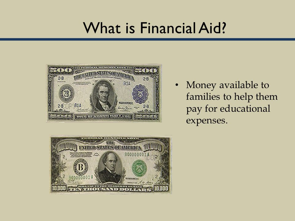 What is Financial Aid? Money available to families to help them pay for educational expenses.