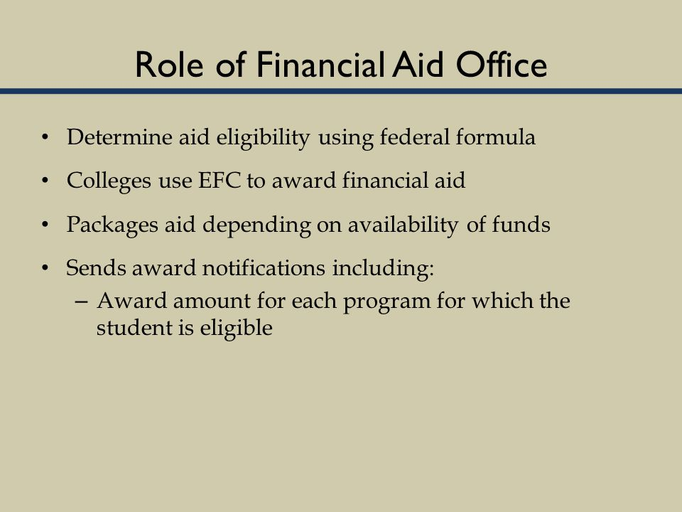 Role of Financial Aid Office Determine aid eligibility using federal formula Colleges use EFC to award financial aid Packages aid depending on availability of funds Sends award notifications including: – Award amount for each program for which the student is eligible