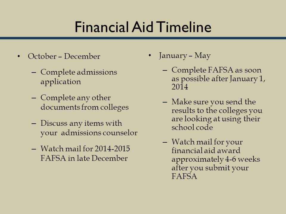 Financial Aid Timeline October – December – Complete admissions application – Complete any other documents from colleges – Discuss any items with your admissions counselor – Watch mail for 2014-2015 FAFSA in late December January – May – Complete FAFSA as soon as possible after January 1, 2014 – Make sure you send the results to the colleges you are looking at using their school code – Watch mail for your financial aid award approximately 4-6 weeks after you submit your FAFSA