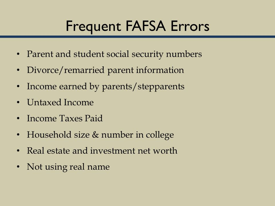 Frequent FAFSA Errors Parent and student social security numbers Divorce/remarried parent information Income earned by parents/stepparents Untaxed Income Income Taxes Paid Household size & number in college Real estate and investment net worth Not using real name