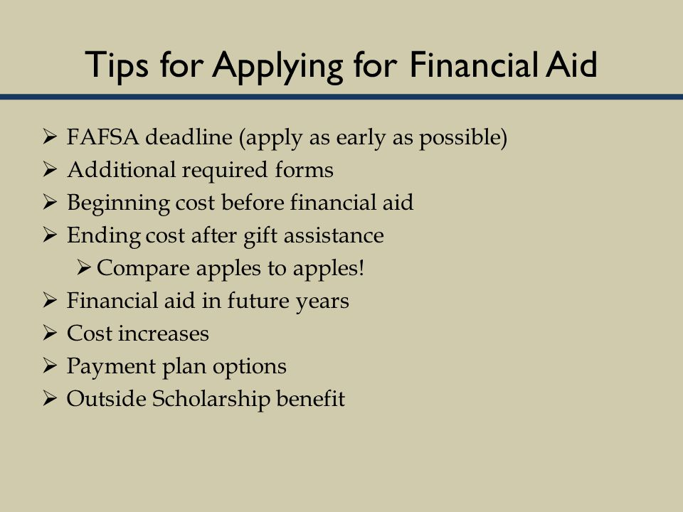 Tips for Applying for Financial Aid  FAFSA deadline (apply as early as possible)  Additional required forms  Beginning cost before financial aid  Ending cost after gift assistance  Compare apples to apples.