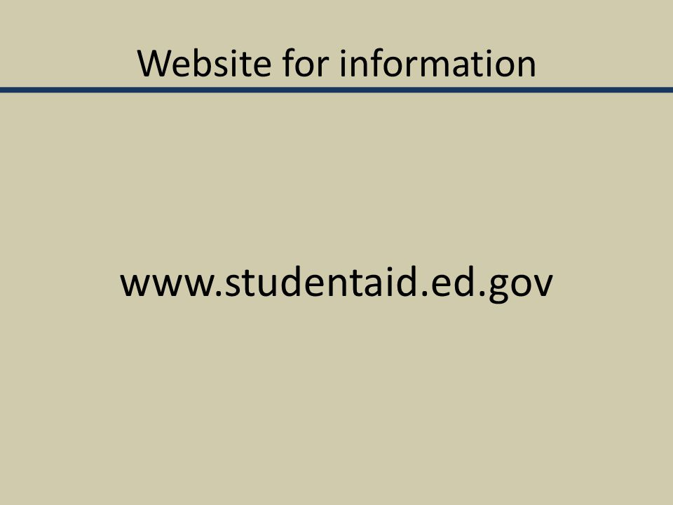 Website for information www.studentaid.ed.gov