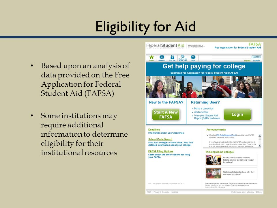 Eligibility for Aid Based upon an analysis of data provided on the Free Application for Federal Student Aid (FAFSA) Some institutions may require additional information to determine eligibility for their institutional resources