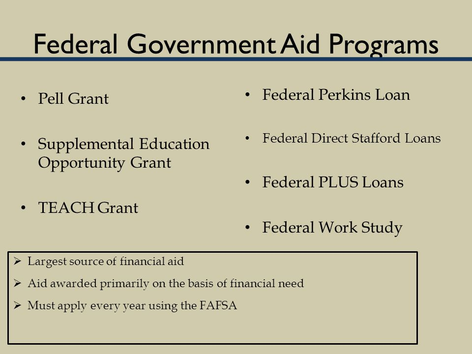 Federal Government Aid Programs Pell Grant Supplemental Education Opportunity Grant TEACH Grant Federal Perkins Loan Federal Direct Stafford Loans Federal PLUS Loans Federal Work Study  Largest source of financial aid  Aid awarded primarily on the basis of financial need  Must apply every year using the FAFSA