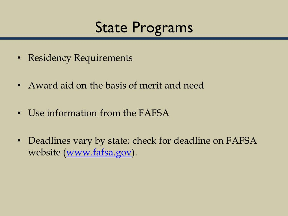 State Programs Residency Requirements Award aid on the basis of merit and need Use information from the FAFSA Deadlines vary by state; check for deadline on FAFSA website (www.fafsa.gov).www.fafsa.gov