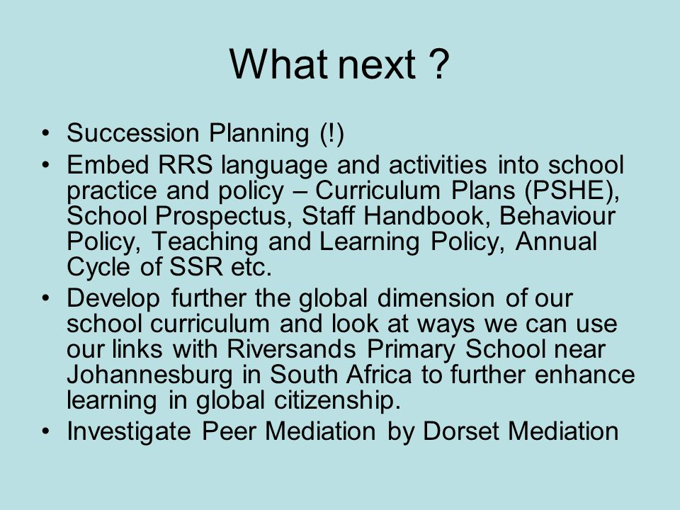 What next ? Succession Planning (!) Embed RRS language and activities into school practice and policy – Curriculum Plans (PSHE), School Prospectus, St