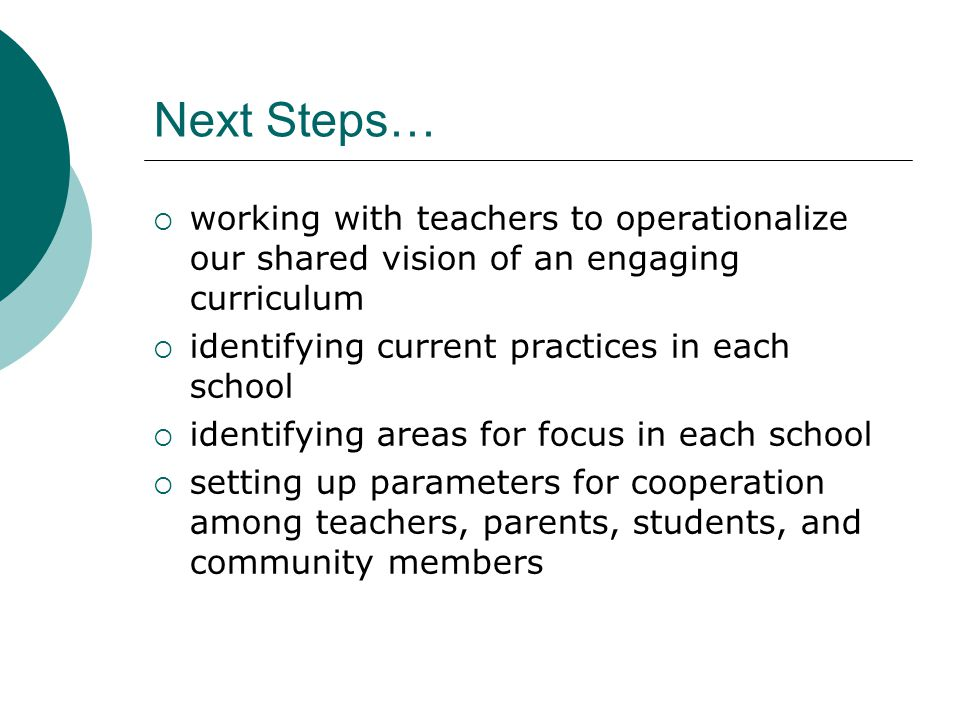 Next Steps…  working with teachers to operationalize our shared vision of an engaging curriculum  identifying current practices in each school  identifying areas for focus in each school  setting up parameters for cooperation among teachers, parents, students, and community members