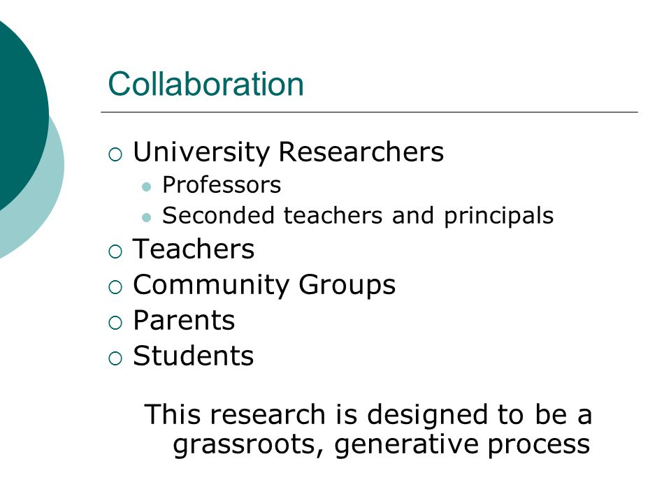 Collaboration  University Researchers Professors Seconded teachers and principals  Teachers  Community Groups  Parents  Students This research is designed to be a grassroots, generative process