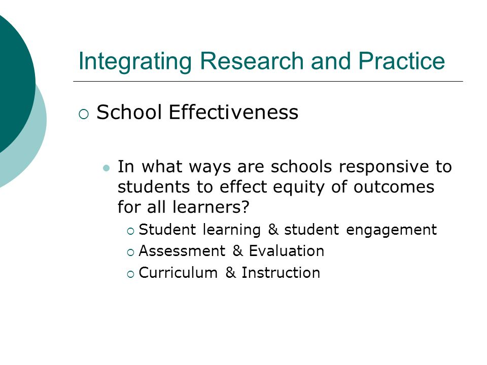 Integrating Research and Practice  School Effectiveness: A Wider View Warren, Anyon  Neighborhood-centered perspective  Community wellness = school wellness Delpit  Families provide 'cultural primer'