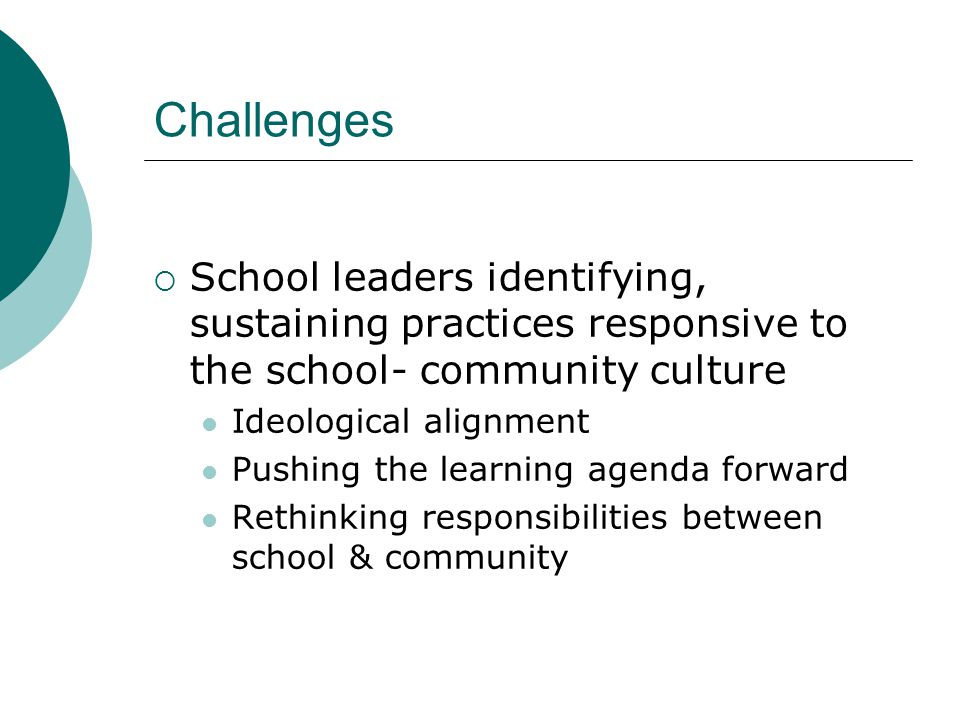 Challenges  School leaders identifying, sustaining practices responsive to the school- community culture Ideological alignment Pushing the learning agenda forward Rethinking responsibilities between school & community