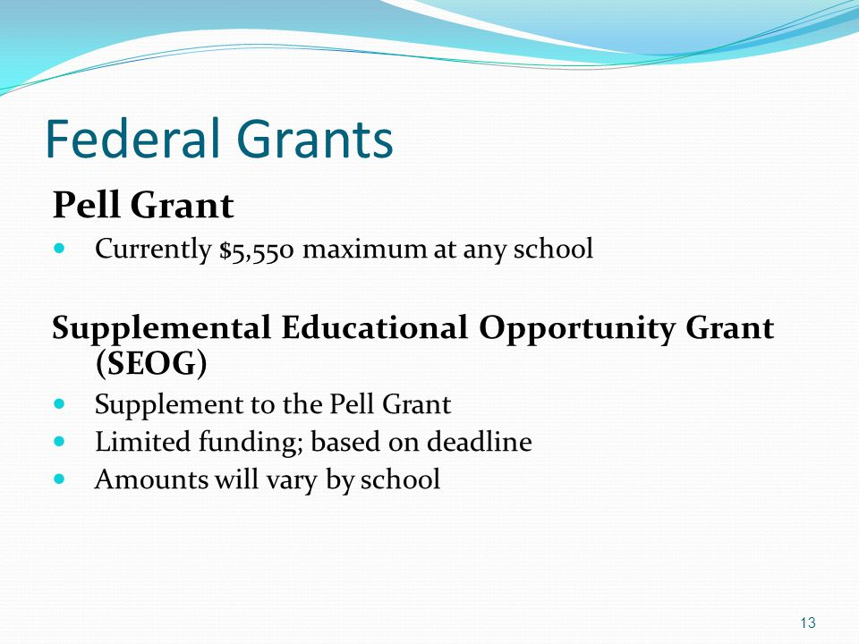 Federal Grants Pell Grant Currently $5,550 maximum at any school Supplemental Educational Opportunity Grant (SEOG) Supplement to the Pell Grant Limited funding; based on deadline Amounts will vary by school 13