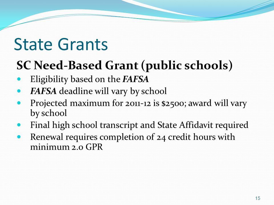 State Grants SC Need-Based Grant (public schools) Eligibility based on the FAFSA FAFSA deadline will vary by school Projected maximum for 2011-12 is $2500; award will vary by school Final high school transcript and State Affidavit required Renewal requires completion of 24 credit hours with minimum 2.0 GPR 15
