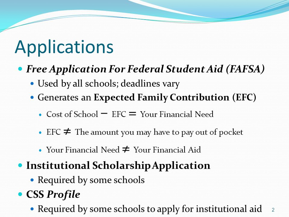 Applications Free Application For Federal Student Aid (FAFSA) Used by all schools; deadlines vary Generates an Expected Family Contribution (EFC) Cost of School – EFC = Your Financial Need EFC ≠ The amount you may have to pay out of pocket Your Financial Need ≠ Your Financial Aid Institutional Scholarship Application Required by some schools CSS Profile Required by some schools to apply for institutional aid 2
