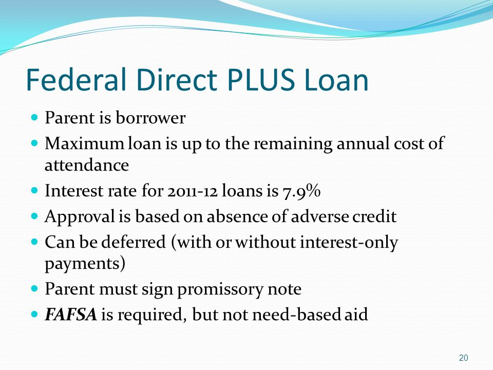 Federal Direct PLUS Loan Parent is borrower Maximum loan is up to the remaining annual cost of attendance Interest rate for 2011-12 loans is 7.9% Approval is based on absence of adverse credit Can be deferred (with or without interest-only payments) Parent must sign promissory note FAFSA is required, but not need-based aid 20