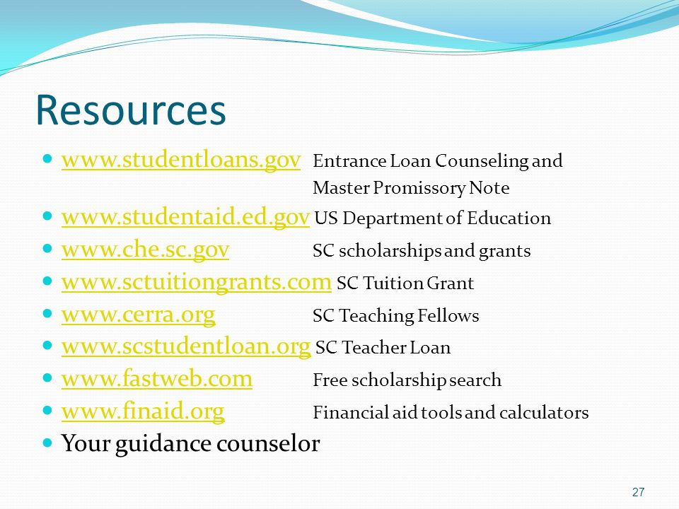 Resources www.studentloans.gov Entrance Loan Counseling and www.studentloans.gov Master Promissory Note www.studentaid.ed.gov US Department of Education www.studentaid.ed.gov www.che.sc.gov SC scholarships and grants www.che.sc.gov www.sctuitiongrants.com SC Tuition Grant www.sctuitiongrants.com www.cerra.org SC Teaching Fellows www.cerra.org www.scstudentloan.org SC Teacher Loan www.scstudentloan.org www.fastweb.com Free scholarship search www.fastweb.com www.finaid.org Financial aid tools and calculators www.finaid.org Your guidance counselor 27