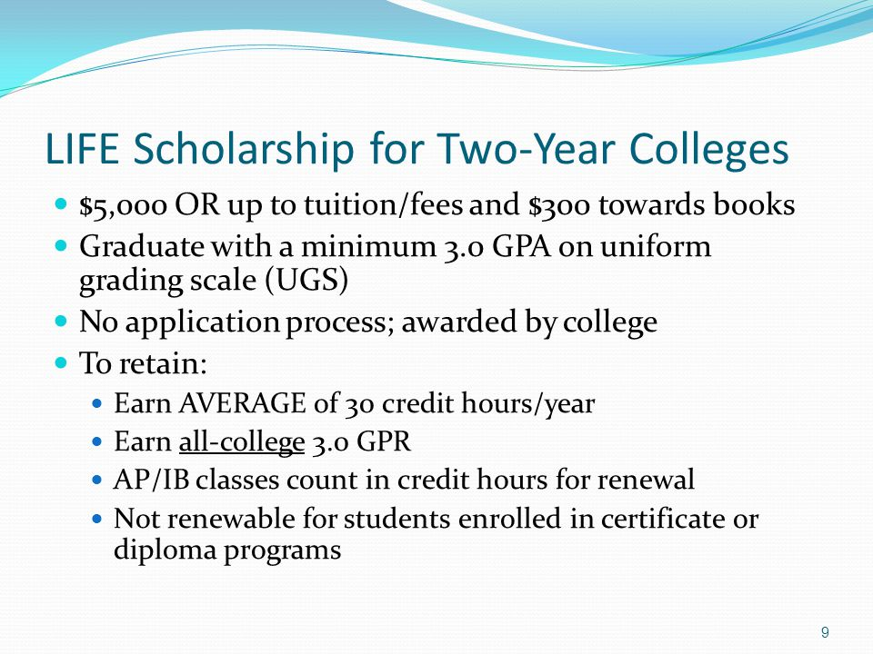 LIFE Scholarship for Two-Year Colleges $5,000 OR up to tuition/fees and $300 towards books Graduate with a minimum 3.0 GPA on uniform grading scale (UGS) No application process; awarded by college To retain: Earn AVERAGE of 30 credit hours/year Earn all-college 3.0 GPR AP/IB classes count in credit hours for renewal Not renewable for students enrolled in certificate or diploma programs 9