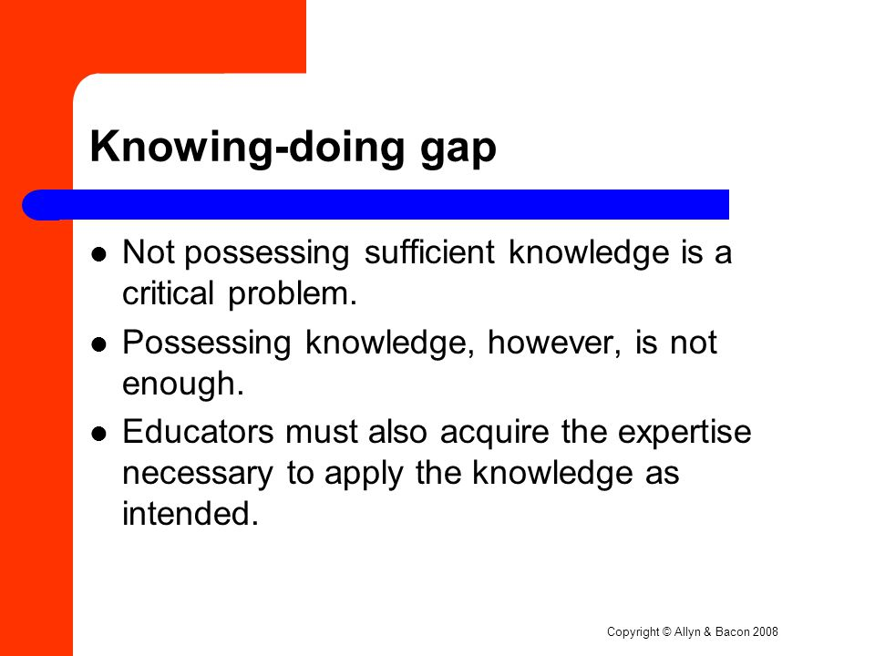 Copyright © Allyn & Bacon 2008 Knowing-doing gap Not possessing sufficient knowledge is a critical problem.