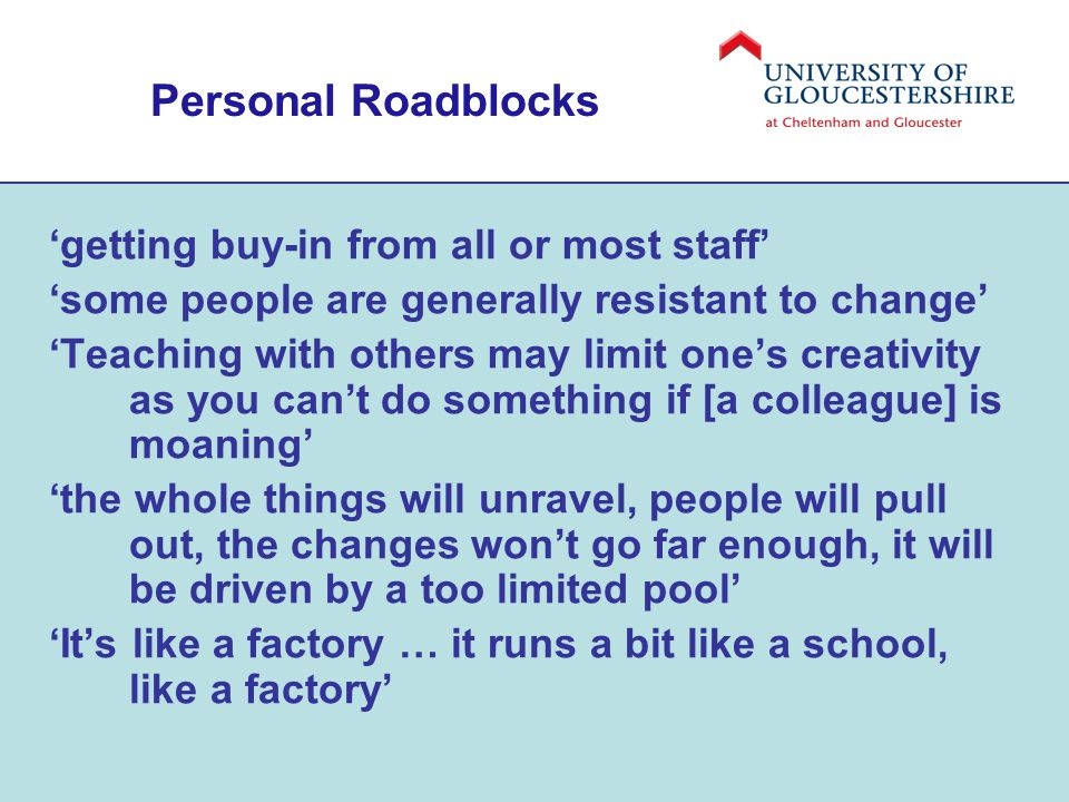 Personal Roadblocks 'getting buy-in from all or most staff' 'some people are generally resistant to change' 'Teaching with others may limit one's creativity as you can't do something if [a colleague] is moaning' 'the whole things will unravel, people will pull out, the changes won't go far enough, it will be driven by a too limited pool' 'It's like a factory … it runs a bit like a school, like a factory'