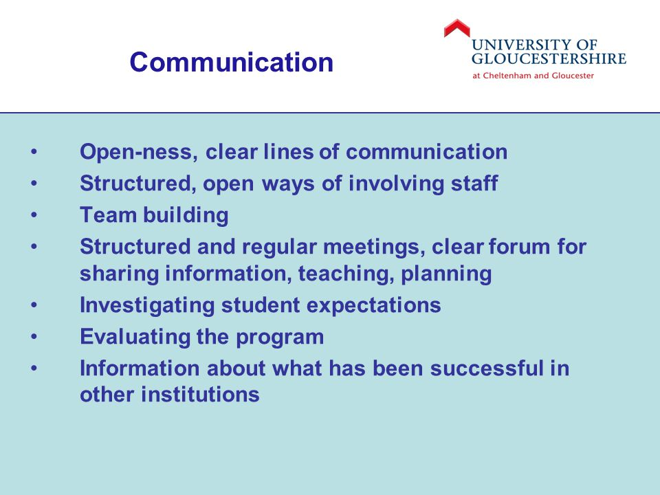 Communication Open-ness, clear lines of communication Structured, open ways of involving staff Team building Structured and regular meetings, clear forum for sharing information, teaching, planning Investigating student expectations Evaluating the program Information about what has been successful in other institutions