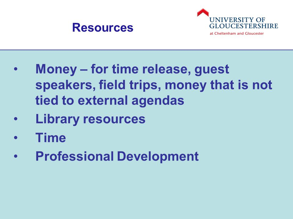 Resources Money – for time release, guest speakers, field trips, money that is not tied to external agendas Library resources Time Professional Development