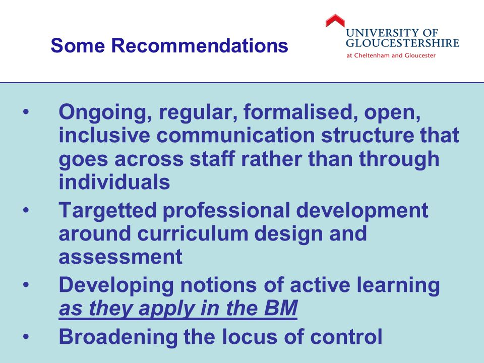 Some Recommendations Ongoing, regular, formalised, open, inclusive communication structure that goes across staff rather than through individuals Targetted professional development around curriculum design and assessment Developing notions of active learning as they apply in the BM Broadening the locus of control